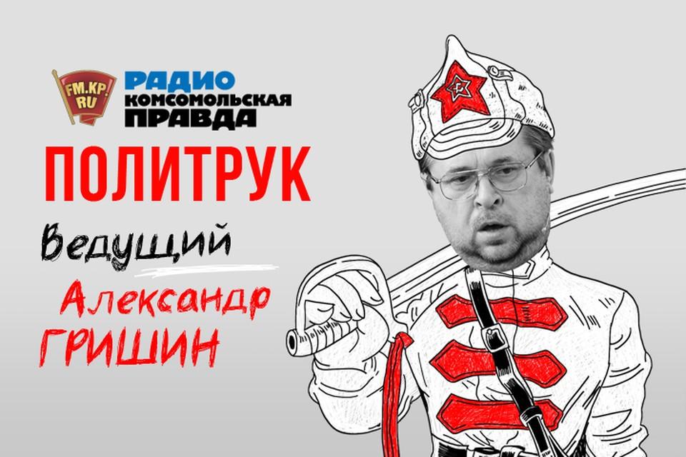 Авторская программа Александра Гришина «Политрук» на Радио «Комсомольская правда»